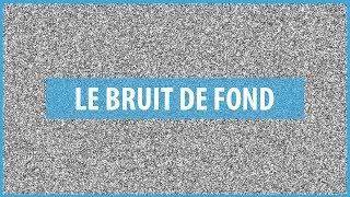 LE BRUIT DE FOND