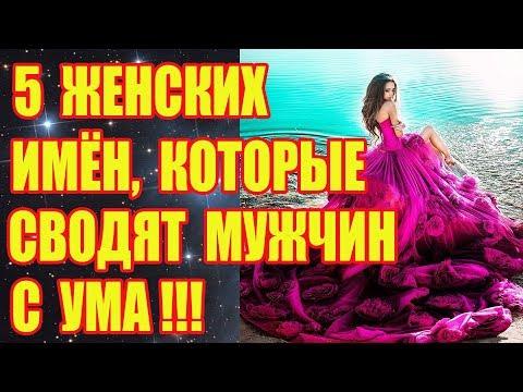 5 ЖЕНСКИХ ИМЁН, КОТОРЫЕ СВОДЯТ МУЖЧИН С УМА!!!