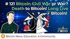 #121 Bitcoin Civil War or BTC War? Death to Bitcoin? Long Live Bitcoin?
