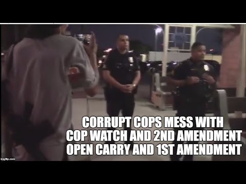 CORRUPT COPS MESS WITH COP WATCH AND 2ND AMENDMENT OPEN CARRY AND 1ST AMENDMENT