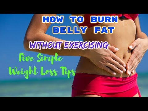 How To Burn Belly Fat, Without Exercising: Five Simple Weight Loss Tips