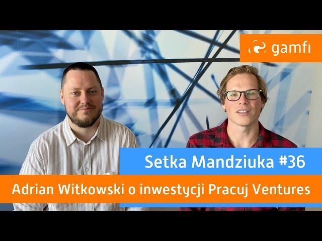 Setka Mandziuka #36 (Gamfi): Pracuj Ventures inwestuje w Gamfi