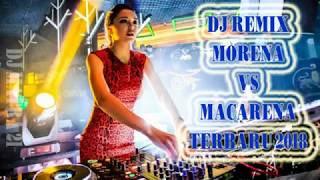 DJ MORENA VS MACARENA TERBARU 2018 I REMIX TERBARU BASS MANTAP