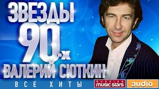 Звёзды 90-х - Валерий Сюткин ✩ Все Хиты✩Любимые Песни от Любимого Артиста✩ Звездные Хиты Десятилетия