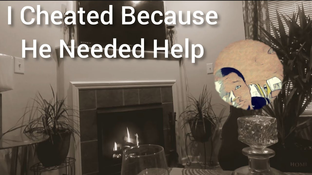 """""""I Cheated Because He Needed Help"""""""