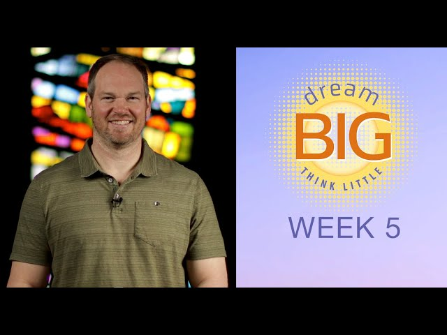 Small Group Message -  Dream Big Think Little - Week 5