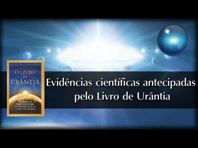 #14. Evidências científicas antecipadas pelo Livro de Urântia