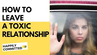 How To Get Out Of A Toxic Relationship | How To Leave A Toxic Relationship and Still Love Yourself