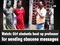 Watch: Girl students beat up professor for sending obscene messages - Punjab News