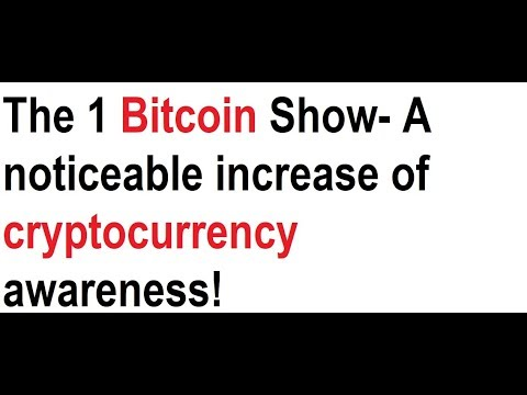 The 1 Bitcoin Show- A noticeable increase of cryptocurrency awareness!