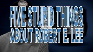 Five Stupid Things About Robert E. Lee