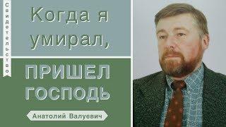 Когда я умирал, пришел Господь - Анатолий Валуевич (Свидетельство)