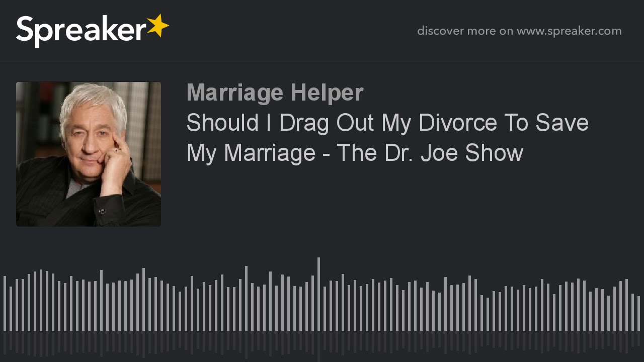 Should I Drag Out My Divorce To Save My Marriage - The Dr  Joe Show