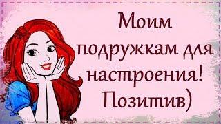 Моим подружкам для настроения! Позитив)