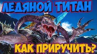 КАК ПРИРУЧИТЬ ЛЕДЯНОГО ТИТАНА? (2 СПОСОБА) ► Ark: Extinction