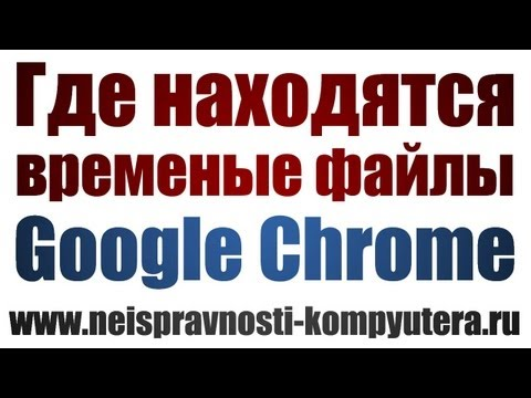 Где находятся временные файлы в Google Chrome?
