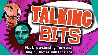 Talking Bits - Not Understanding Tech and Playing Games With Hipsters