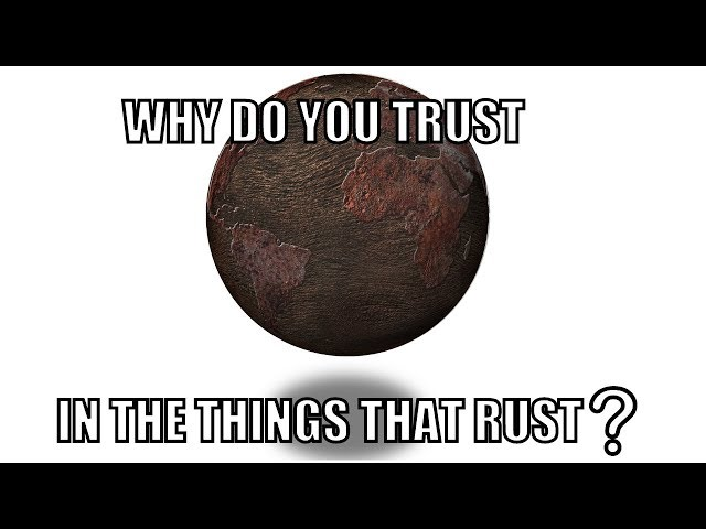 Song: Why Do You Trust in the Things that Rust?