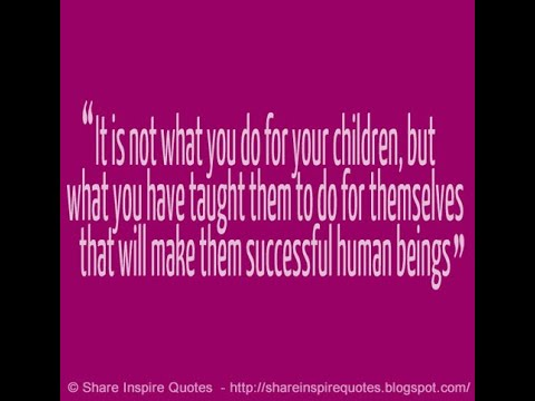 It Is Not What You Do For Your Children, But What You Have Taught Them To Do For Themselves...