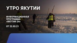 Утро Якутии. 22 марта 2021 года. Информационная программа «Якутия 24»