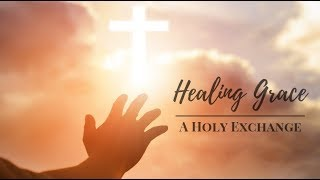 Healing Grace -  A Holy Exchange