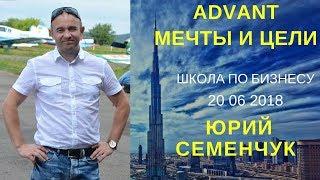 Advant  Мечты и цели Юрий Семенчук Школа от 20 06 2018
