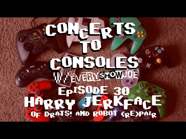 Concerts To Consoles: Episode 30 - Harry Jerkface