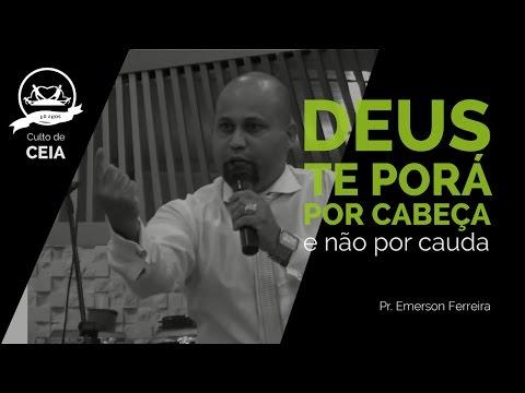 DEUS TE PORÁ POR CABEÇA E NÃO POR CAUDA - Pr  Emerson Ferreira