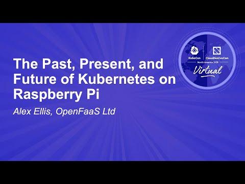 The Past, Present, and Future of Kubernetes on Raspberry Pi - Alex Ellis, OpenFaaS Ltd
