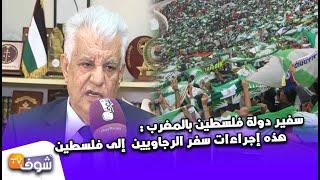 ''سفير دولة فلسطين بالمغرب: ''الرجاء صوت الجماهير المظلومة وهذه إجراءات سفر الرجاويين إلى فلسطين