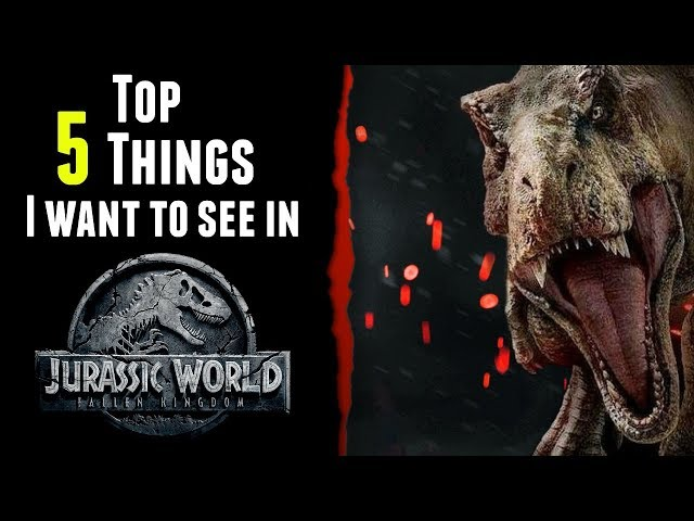 Top 5 Things That NEED To Be In Jurassic World: Fallen Kingdom!
