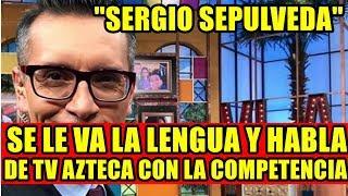A SERGIO SEPULVEDA SE LE VA LA LENGUA Y HABLA DE TV AZTECA CON LA COMPETENCIA