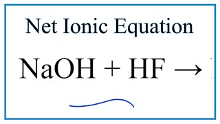 How to Write the Net Ionic Equation for NaOH + HF = NaF + H2O