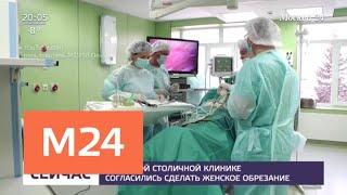 В частной столичной клинике согласились сделать женское обрезание - Москва 24