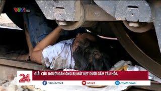 Nâng toa tàu hỏa cứu người đàn ông thoát chết hy hữu | VTV24