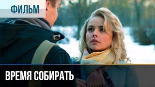 ▶️ Время собирать - Мелодрама | Фильмы и сериалы - Русские мелодрамы