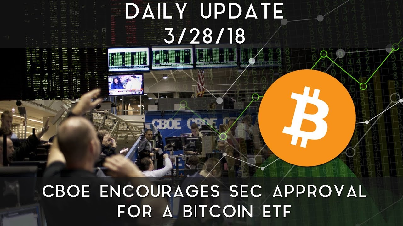 daily-update-3-28-2018-cboe-encourages-sec-to-approve-bitcoin-etfs