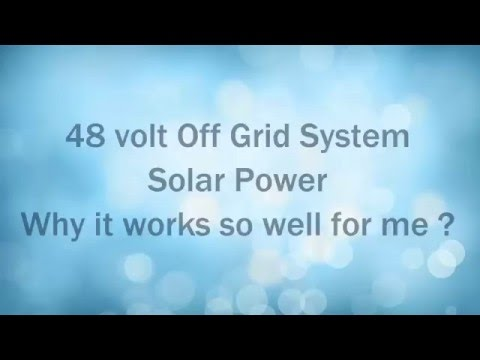 48 volt Off Grid System. Solar Power. Why it works so well f