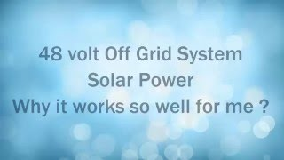 48 volt Off Grid System. Solar Power. Why it works so well for me ?