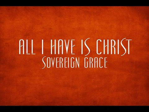 All I Have Is Christ  Sovereign Grace