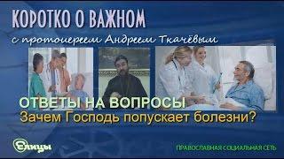 Зачем Господь попускает болезни? Протоиерей Андрей Ткачев