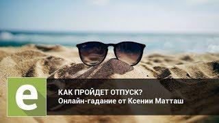 Как пройдет отпуск? Онлайн-гадание на LiveExpert.ru от эксперта Ксении Матташ
