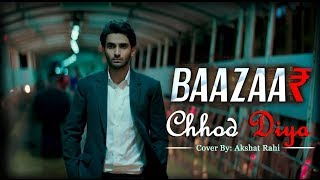 Chhod Diya | Arijit Singh Song | Baazaar Movie | Cover by Akshat Rahi
