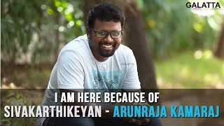 I Am Here Because Of Sivakarthikeyan Arunraja Kamaraj