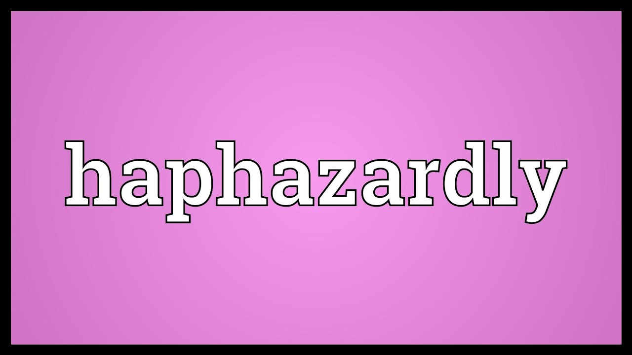 Haphazardly Meaning