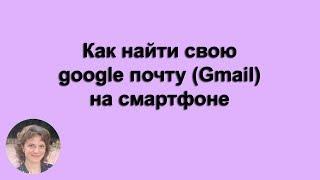 Как найти свою google почту (Gmail) на смартфоне