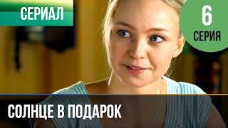 ▶️ Солнце в подарок 6 серия   Сериал / 2015 / Мелодрама
