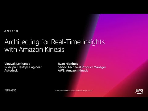 AWS re:Invent 2018: Architecting for Real-Time Insights with Amazon Kinesis (ANT310)