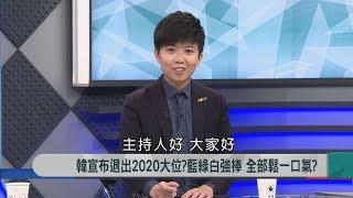 【新聞大解讀】韓宣布退出2020大位? 藍綠白強棒 全部鬆一口氣?2019.04.01