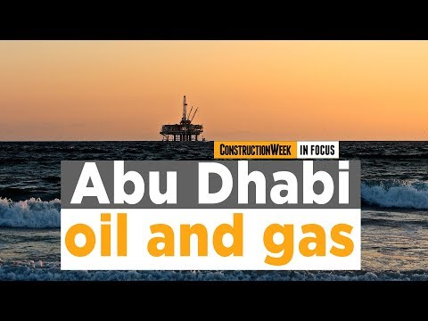Construction Week In Focus | UAE capital's top oil and gas projects in 2019